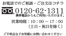 お電話でのご相談・ご注文はこちら 0120-62-1311 営業時間:10:00〜17:00(日曜・祝日を除く)※携帯電話からもご利用いただけます。ご不明点など気軽にお問い合わせください。